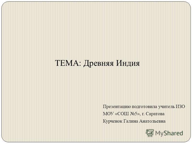 ТЕМА: Древняя Индия Презентацию подготовила учитель ИЗО МОУ «СОШ 5», г. Саратова Курченок Галина Анатольевна