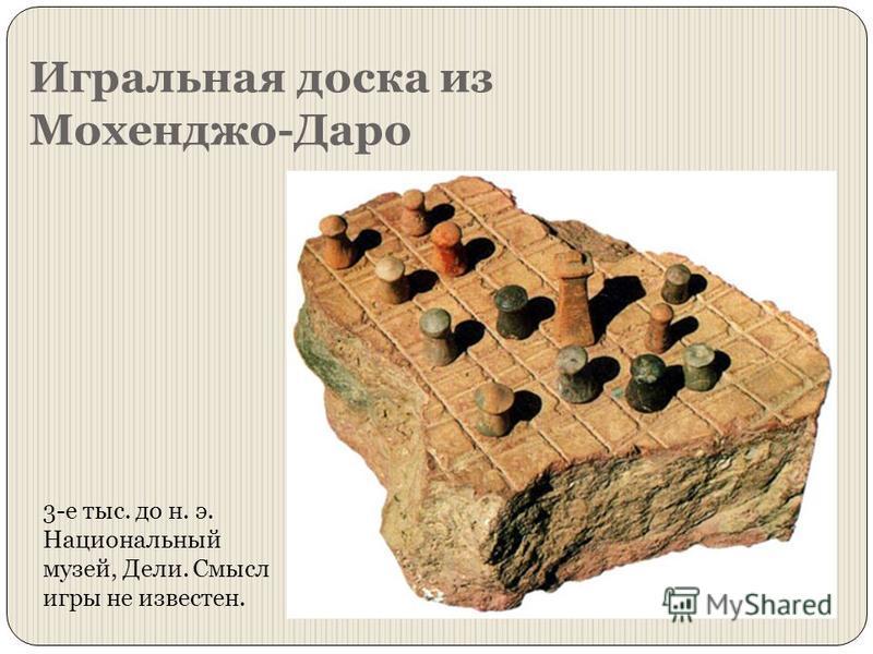 Игральная доска из Мохенджо-Даро 3-е тыс. до н. э. Национальный музей, Дели. Смысл игры не известен.
