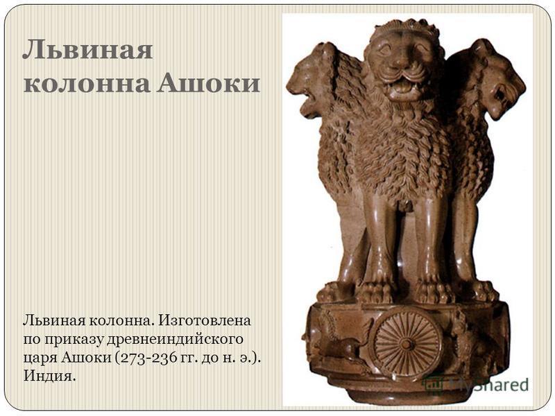 Львиная колонна Ашоки Львиная колонна. Изготовлена по приказу древнеиндийского царя Ашоки (273-236 гг. до н. э.). Индия.
