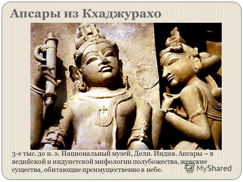 Апсары из Кхаджурахо 3-е тыс. до н. э. Национальный музей, Дели. Индия. Апсары – в ведийской и индуистской мифологии полу божества, женские существа, обитающие преимущественно в небе.