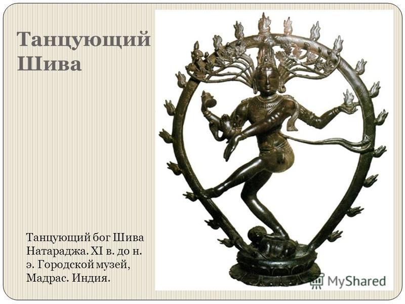 Танцующий Шива Танцующий бог Шива Натараджа. XI в. до н. э. Городской музей, Мадрас. Индия.