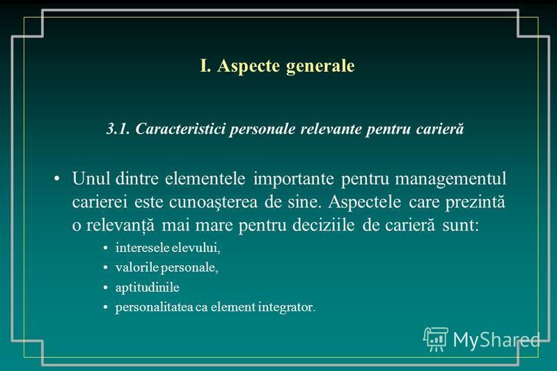 I. Aspecte generale 3.1. Caracteristici personale relevante pentru carieră Unul dintre elementele importante pentru managementul carierei este cunoaşterea de sine. Aspectele care prezintă o relevanţă mai mare pentru deciziile de carieră sunt: interes