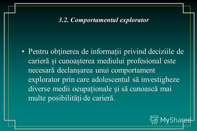3.2. Comportamentul explorator Pentru obţinerea de informaţii privind deciziile de carieră şi cunoaşterea mediului profesional este necesară declanşarea unui comportament explorator prin care adolescentul să investigheze diverse medii ocupaţionale şi