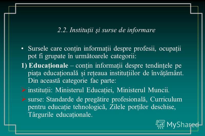 2.2. Instituţii şi surse de informare Sursele care conţin informaţii despre profesii, ocupaţii pot fi grupate în următoarele categorii: 1) Educaţionale – conţin informaţii despre tendinţele pe piaţa educaţională şi reţeaua instituţiilor de învăţământ