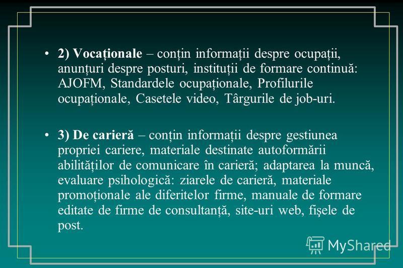 2) Vocaţionale – conţin informaţii despre ocupaţii, anunţuri despre posturi, instituţii de formare continuă: AJOFM, Standardele ocupaţionale, Profilurile ocupaţionale, Casetele video, Târgurile de job-uri. 3) De carieră – conţin informaţii despre ges