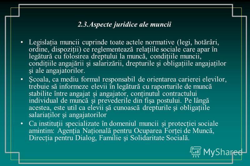 2.3.Aspecte juridice ale muncii Legislaţia muncii cuprinde toate actele normative (legi, hotărâri, ordine, dispoziţii) ce reglementează relaţiile sociale care apar în legătură cu folosirea dreptului la muncă, condiţiile muncii, condiţiile angajării ş