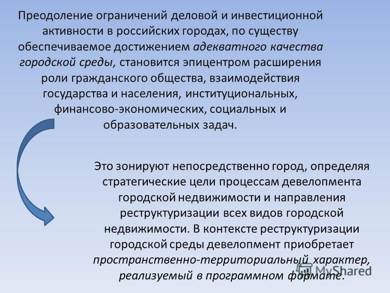 Преодоление ограничений деловой и инвестиционной активности в российских городах, по существу обеспечиваемое достижением адекватного качества городской среды, становится эпицентром расширения роли гражданского общества, взаимодействия государства и н