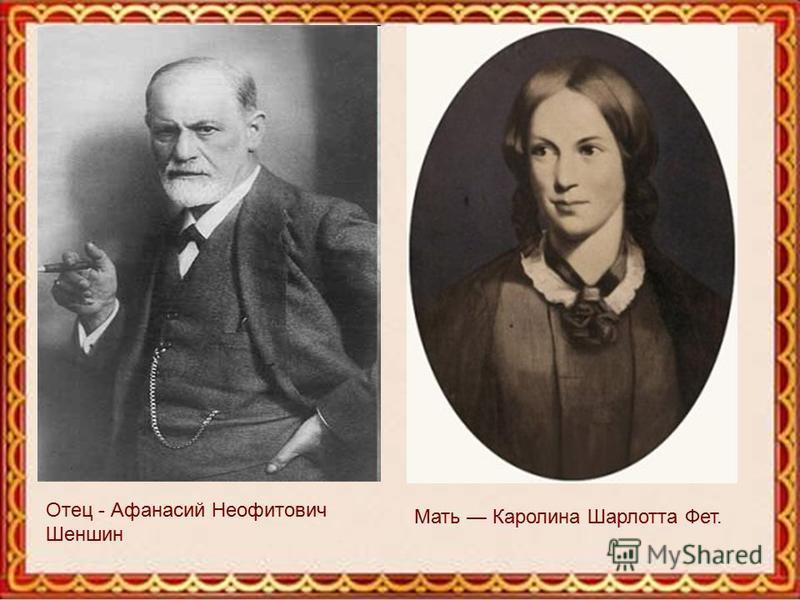 Отец - Афанасий Неофитович Шеншин Мать Каролина Шарлотта Фет.