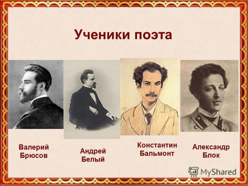 Ученики поэта Валерий Брюсов Константин Бальмонт Андрей Белый Александр Блок