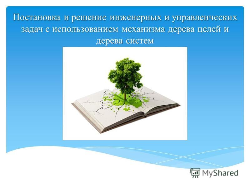 Постановка и решение инженерных и управленческих задач с использованием механизма дерева целей и дерева систем