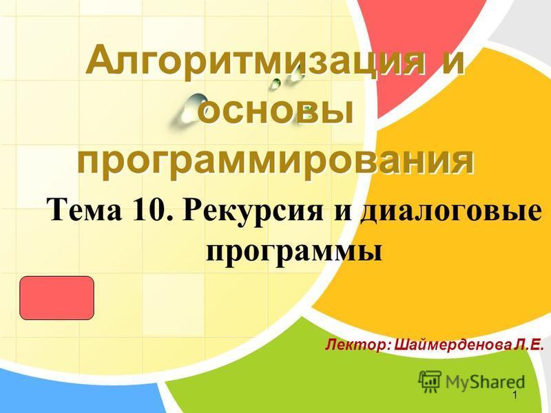 L/O/G/O Тема 10. Рекурсия и диалоговые программы 1 Алгоритмизация и основы программирования Лектор: Шаймерденова Л.Е.
