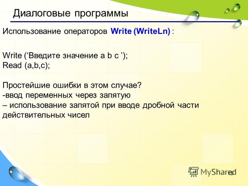 15 Использование операторов Write (WriteLn) : Write (Введите значение a b c ); Read (a,b,c); Простейшие ошибки в этом случае? -ввод переменных через запятую – использование запятой при вводе дробной части действительных чисел Диалоговые программы