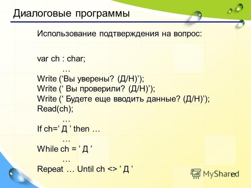 17 Использование подтверждения на вопрос: var ch : char; … Write (Вы уверены? (Д/Н)); Write ( Вы проверили? (Д/Н)); Write ( Будете еще вводить данные? (Д/Н)); Read(ch); … If ch= Д then … … While ch = Д … Repeat … Until ch <> Д Диалоговые программы