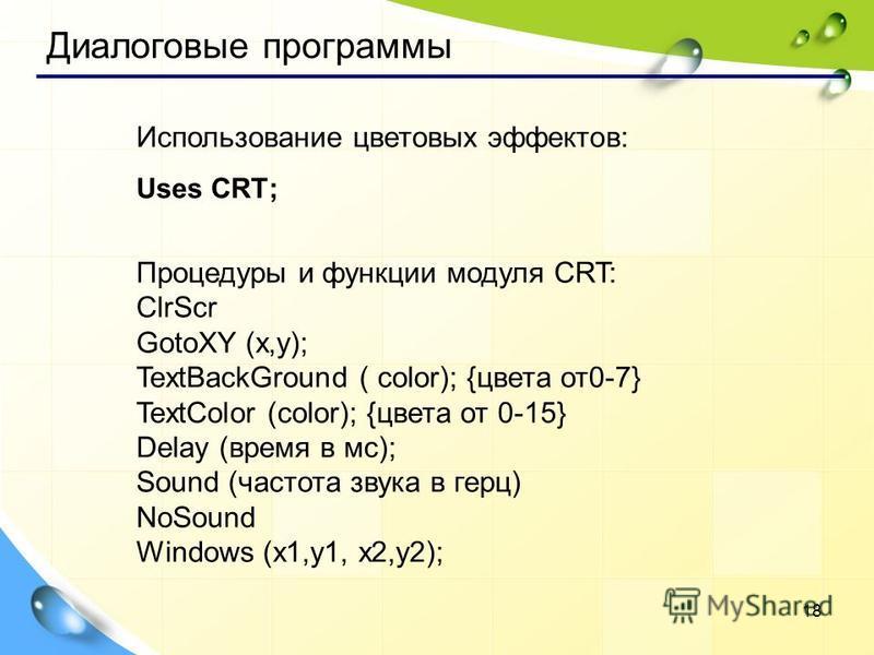 18 Использование цветовых эффектов: Uses CRТ; Процедуры и функции модуля CRT: ClrScr GotoXY (x,y); TextBackGround ( color); {цвета от 0-7} TextColor (color); {цвета от 0-15} Delay (время в мс); Sound (частота звука в герц) NoSound Windows (x1,y1, x2,
