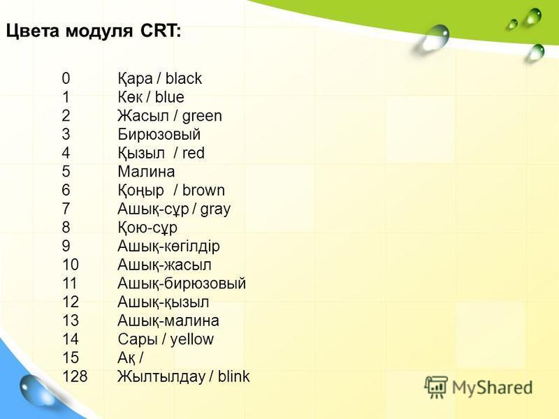 0Қара / black 1Көк / blue 2Жасыл/ green 3Бирюзовый 4Қызыл/ red 5Малина 6Қоңыр/ brown 7Ашық-сұр / gray 8Қою-сұр 9Ашық-көгілдір 10Ашық-жасыл 11Ашық-бирюзовый 12Ашық-қызыл 13Ашық-малина 14Сары / yellow 15Ақ / 128Жылтылдау / blink Цвета модуля CRT: