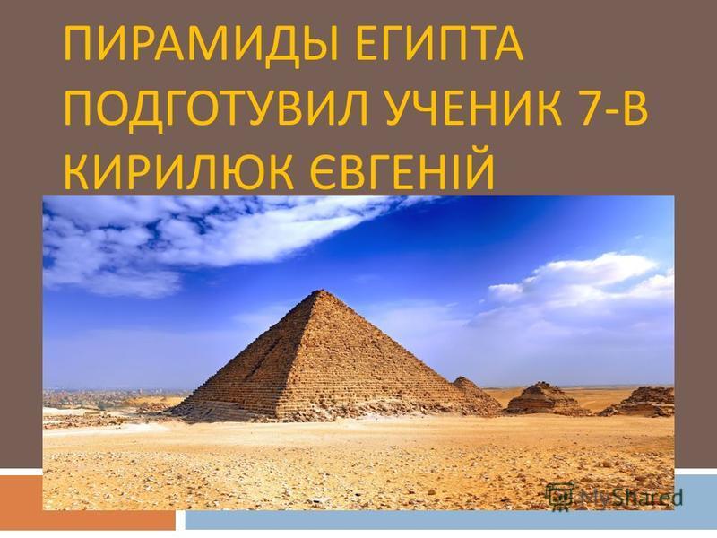 ПИРАМИДЫ ЕГИПТА ПОДГОТУВИЛ УЧЕНИК 7- В КИРИЛЮК ЄВГЕНІЙ
