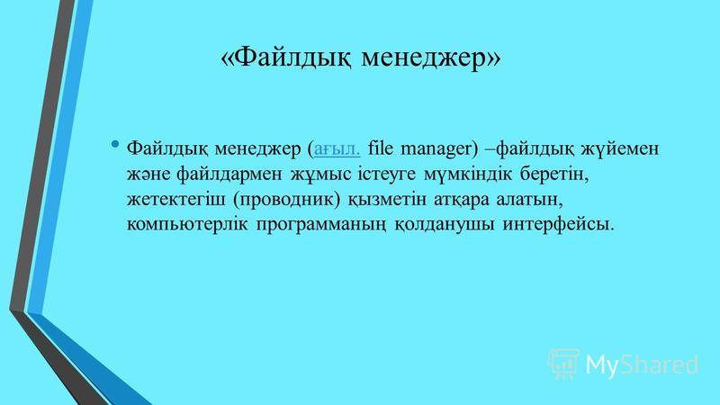 «Файлдық менеджер» Файлдық менеджер (ағыл. file manager) –файлдық жүйемен және файлдармен жұмыс істеуге мүмкіндік беретін, жетектегіш (проводник) қызметін атқара алатын, компьютерлік программаның қолданушы интерфейсы.ағыл.