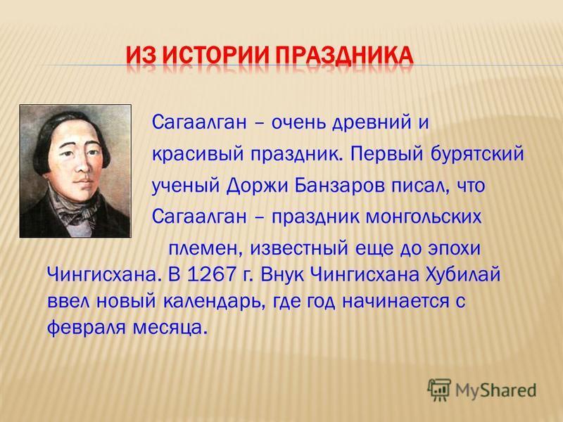Сагаалган – очень древний и красивый праздник. Первый бурятский ученый Доржи Банзаров писал, что Сагаалган – праздник монгольских племен, известный еще до эпохи Чингисхана. В 1267 г. Внук Чингисхана Хубилай ввел новый календарь, где год начинается с