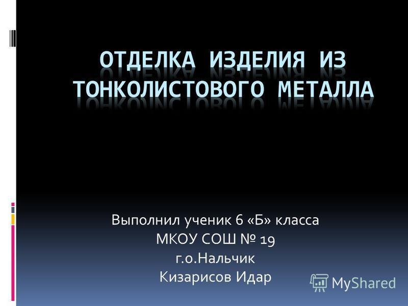 Выполнил ученик 6 «Б» класса МКОУ СОШ 19 г.о.Нальчик Кизарисов Идар