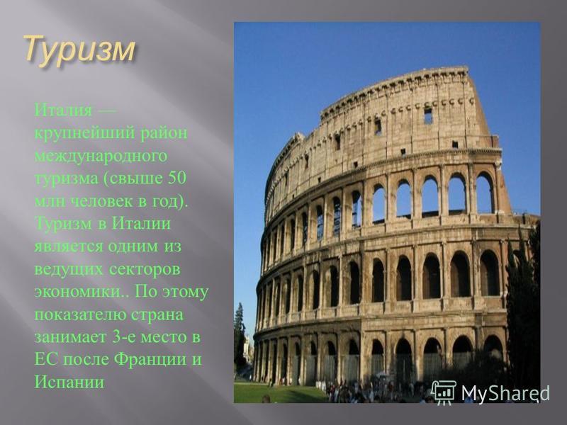 Туризм Италия крупнейший район международного туризма ( свыше 50 млн человек в год ). Туризм в Италии является одним из ведущих секторов экономики.. По этому показателю страна занимает 3- е место в ЕС после Франции и Испании