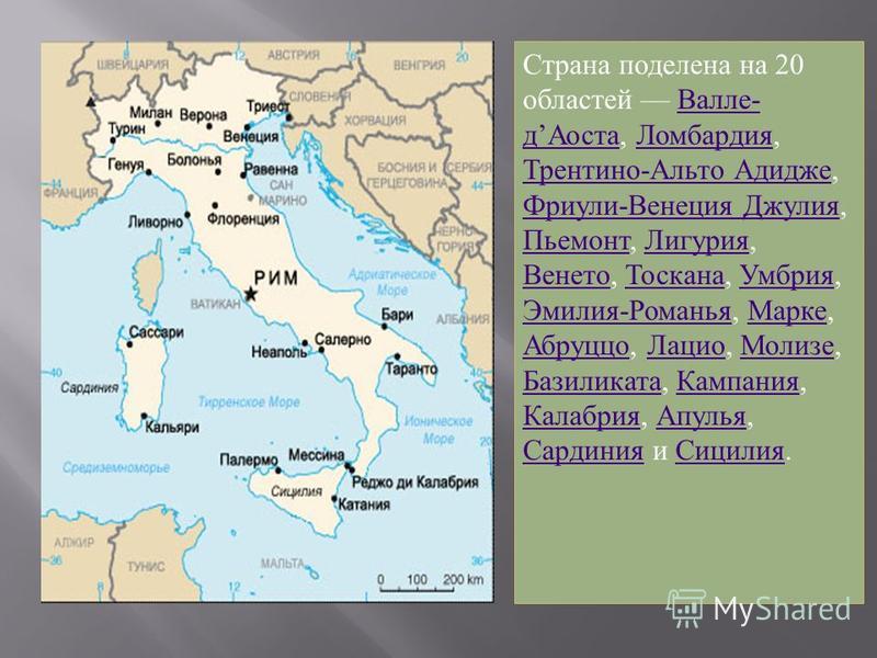 Страна поделена на 20 областей Валле - д Аоста, Ломбардия, Трентино - Альто Адидже, Фриули - Венеция Джулия, Пьемонт, Лигурия, Венето, Тоскана, Умбрия, Эмилия - Романья, Марке, Абруццо, Лацио, Молизе, Базиликата, Кампания, Калабрия, Апулья, Сардиния
