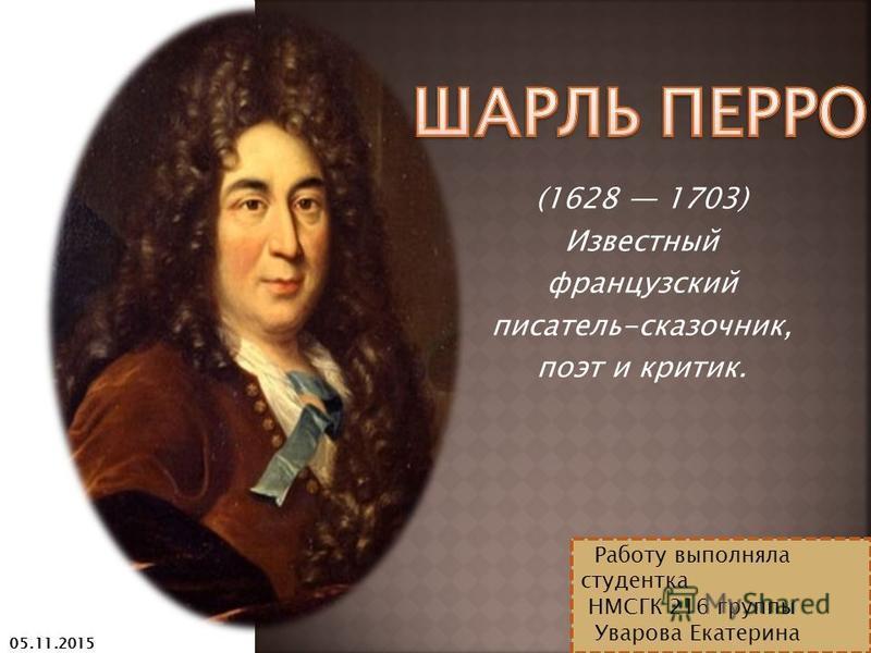 (1628 1703) Известный французский писатель-сказочник, поэт и критик. Работу выполняла студентка НМСГК 216 группы Уварова Екатерина 05.11.2015