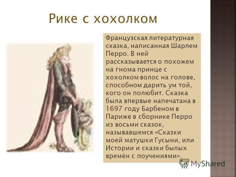 Рике с хохолком Французская литературная сказка, написанная Шарлем Перро. В ней рассказывается о похожем на гнома принце с хохолком волос на голове, способном дарить ум той, кого он полюбит. Сказка была впервые напечатана в 1697 году Барбеном в Париж