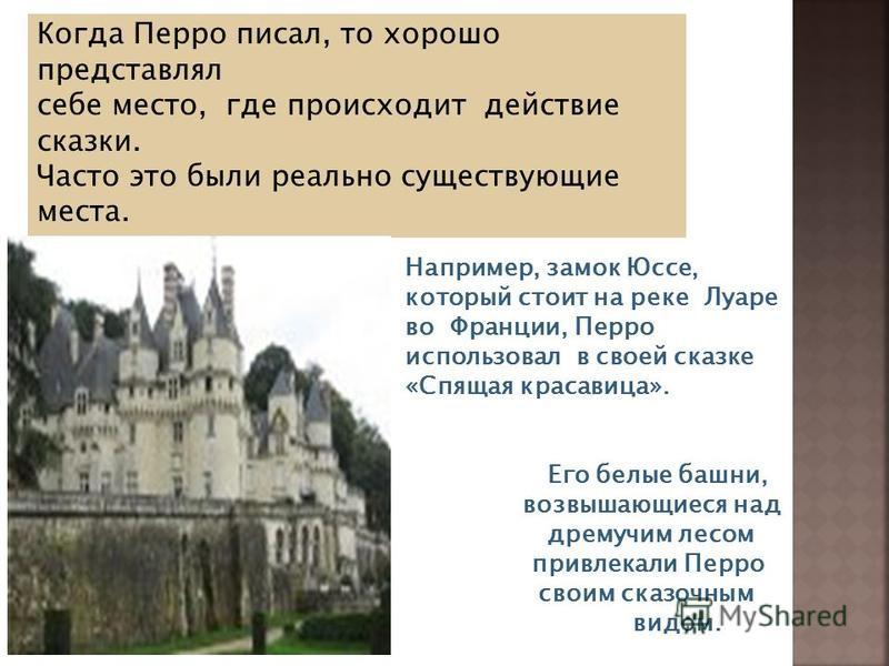 Когда Перро писал, то хорошо представлял себе место, где происходит действие сказки. Часто это были реально существующие места. Например, замок Юссе, который стоит на реке Луаре во Франции, Перро использовал в своей сказке «Спящая красавица». Его бел