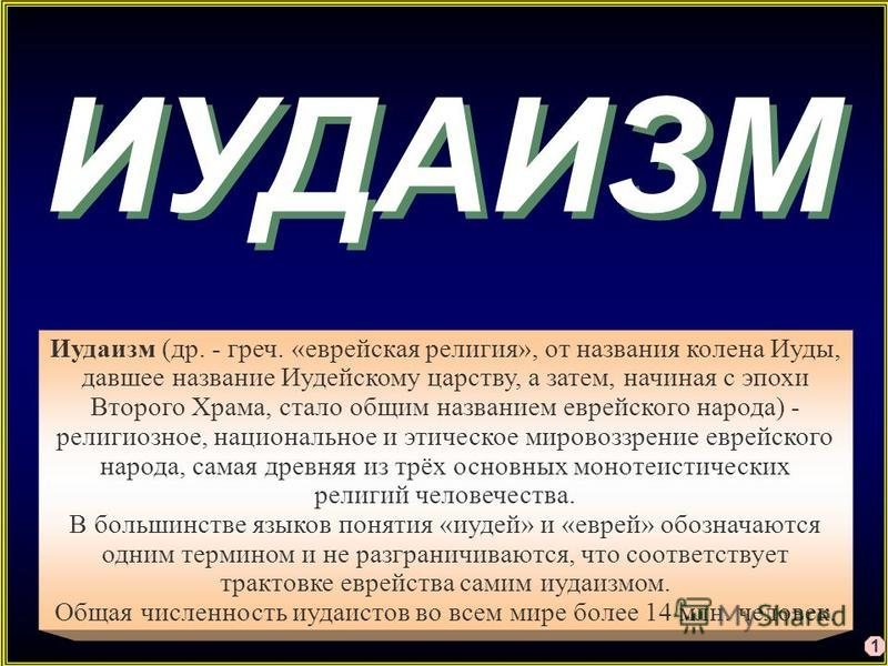 ИУДАИЗМ Иудаизм (др. - греч. «еврейская религия», от названия колена Иуды, давшее название Иудейскому царству, а затем, начиная с эпохи Второго Храма, стало общим названием еврейского народа) - религиозное, национальное и этическое мировоззрение евре
