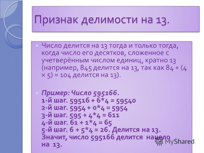 Признак делимости на 13. Число делится на 13 тогда и только тогда, когда число его десятков, сложенное с учетверённым числом единиц, кратно 13 ( например, 845 делится на 13, так как 84 + (4 × 5) = 104 делится на 13). Пример : Число 595166. 1- й шаг.