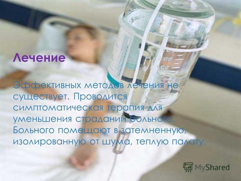 Лечение Эффективных методов лечения не существует. Проводится симптоматическая терапия для уменьшения страданий больного. Больного помещают в затемненную, изолированную от шума, теплую палату.
