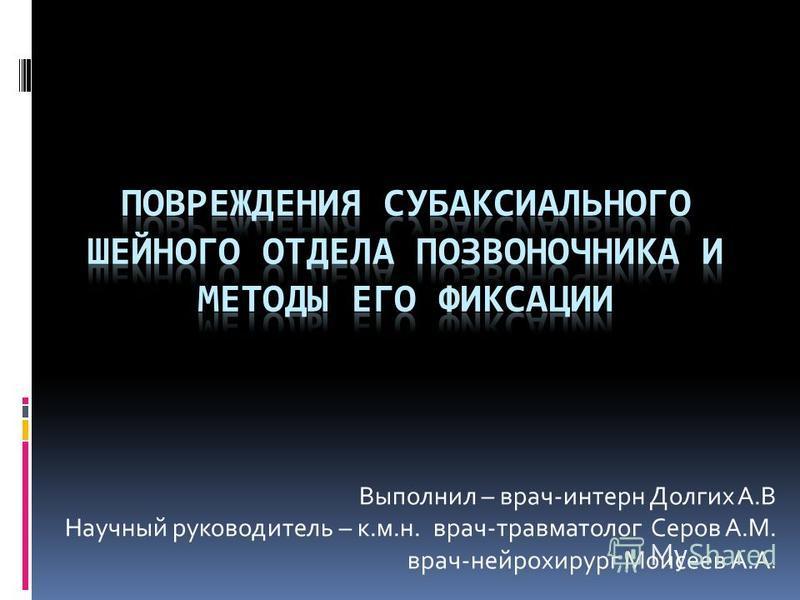 Выполнил – врач-интерн Долгих А.В Научный руководитель – к.м.н. врач-травматолог Серов А.М. врач-нейрохирург Моисеев А.А.