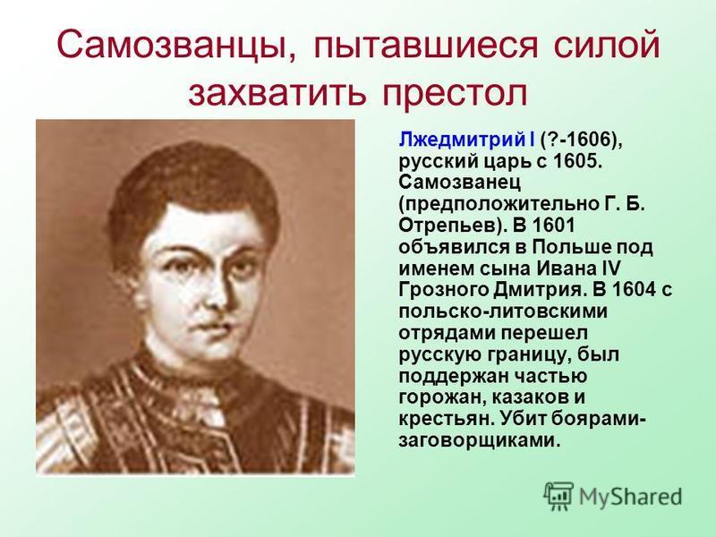 Самозванцы, пытавшиеся силой захватить престол Лжедмитрий I (?-1606), русский царь с 1605. Самозванец (предположительно Г. Б. Отрепьев). В 1601 объявился в Польше под именем сына Ивана IV Грозного Дмитрия. В 1604 с польско-литовскими отрядами перешел