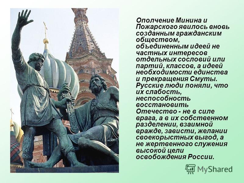 Ополчение Минина и Пожарского явилось вновь созданным гражданским обществом, объединенным идеей не частных интересов отдельных сословий или партий, классов, а идеей необходимости единства и прекращения Смуты. Русские люди поняли, что их слабость, нес