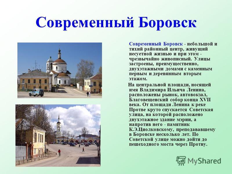 Современный Боровск Современный Боровск - небольшой и тихий районный центр, живущий несуетной жизнью и при этом - чрезвычайно живописный. Улицы застроены, преимущественно, двухэтажными домами с каменным первым и деревянным вторым этажом. На центральн