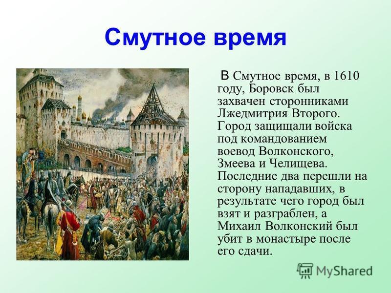 Смутное время В Смутное время, в 1610 году, Боровск был захвачен сторонниками Лжедмитрия Второго. Город защищали войска под командованием воевод Волконского, Змеева и Челищева. Последние два перешли на сторону нападавших, в результате чего город был