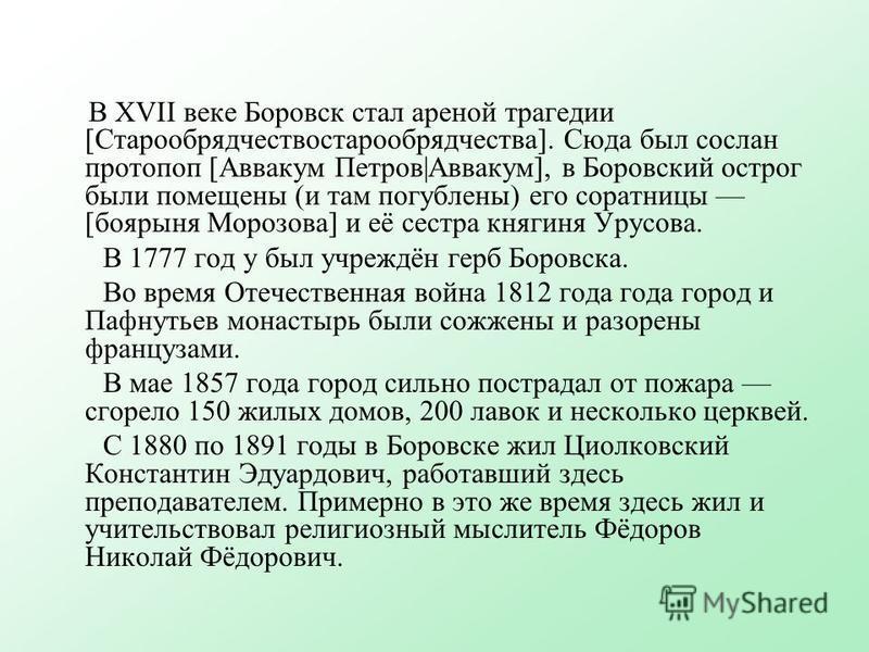 В XVII веке Боровск стал ареной трагедии [Старообрядчествостарообрядчества]. Сюда был сослан протопоп [Аввакум Петров|Аввакум], в Боровский острог были помещены (и там погублены) его соратницы [боярыня Морозова] и её сестра княгиня Урусова. В 1777 го