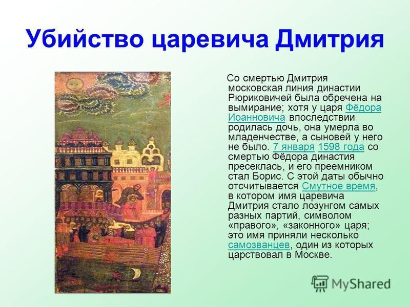 Убийство царевича Дмитрия Со смертью Дмитрия московская линия династии Рюриковичей была обречена на вымирание; хотя у царя Фёдора Иоанновича впоследствии родилась дочь, она умерла во младенчестве, а сыновей у него не было. 7 января 1598 года со смерт