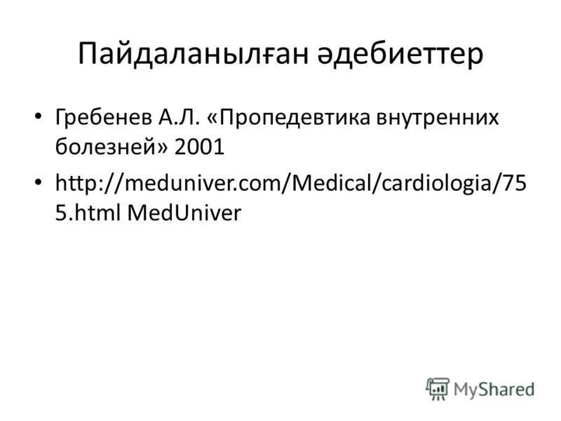 Гребенев А.Л. «Пропедевтика внутренних болезней» 2001 http://meduniver.com/Medical/cardiologia/75 5. html MedUniver Пайдаланылған әдебиеттер