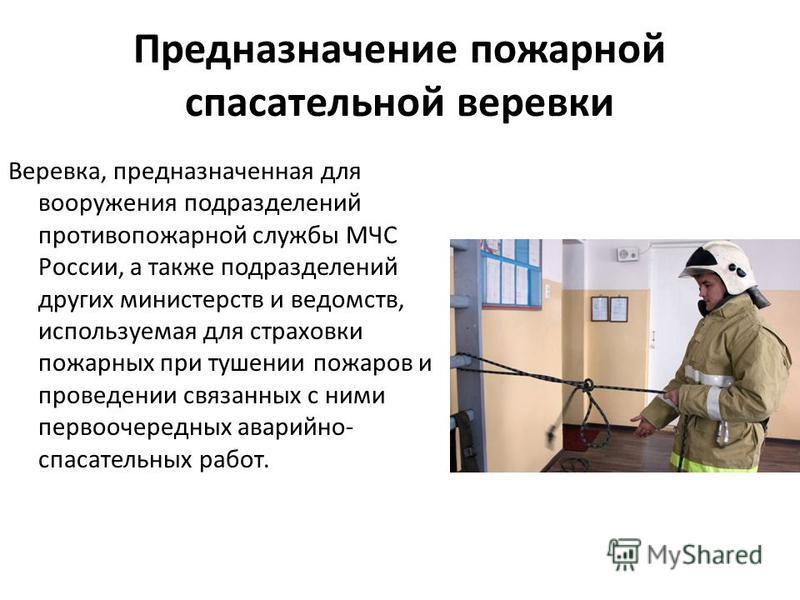 Предназначение пожарной спасательной веревки Веревка, предназначенная для вооружения подразделений противопожарной службы МЧС России, а также подразделений других министерств и ведомств, используемая для страховки пожарных при тушении пожаров и прове