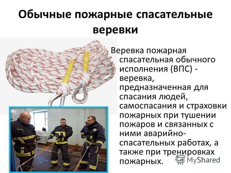 Обычные пожарные спасательные веревки Веревка пожарная спасательная обычного исполнения (ВПС) - веревка, предназначенная для спасания людей, самоспасания и страховки пожарных при тушении пожаров и связанных с ними аварийно- спасательных работах, а та