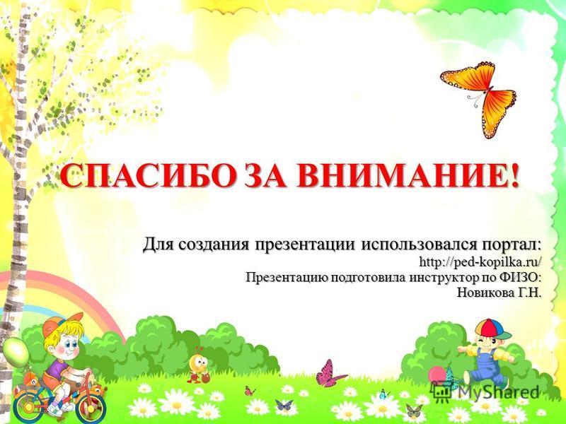 СПАСИБО ЗА ВНИМАНИЕ! Для создания презентации использовался портал: http://ped-kopilka.ru/ Презентацию подготовила инструктор по ФИЗО: Новикова Г.Н.