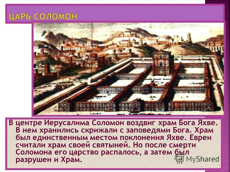 В центре Иерусалима Соломон воздвиг храм Бога Яхве. В нем хранились скрижали с заповедями Бога. Храм был единственным местом поклонения Яхве. Евреи считали храм своей святыней. Но после смерти Соломона его царство распалось, а затем был разрушен и Хр
