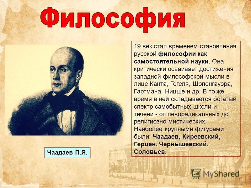 19 век стал временем становления русской философии как самостоятельной науки. Она критически осваивает достижения западной философской мысли в лице Канта, Гегеля, Шопенгауэра, Гартмана, Ницше и др. В то же время в ней складывается богатый спектр само