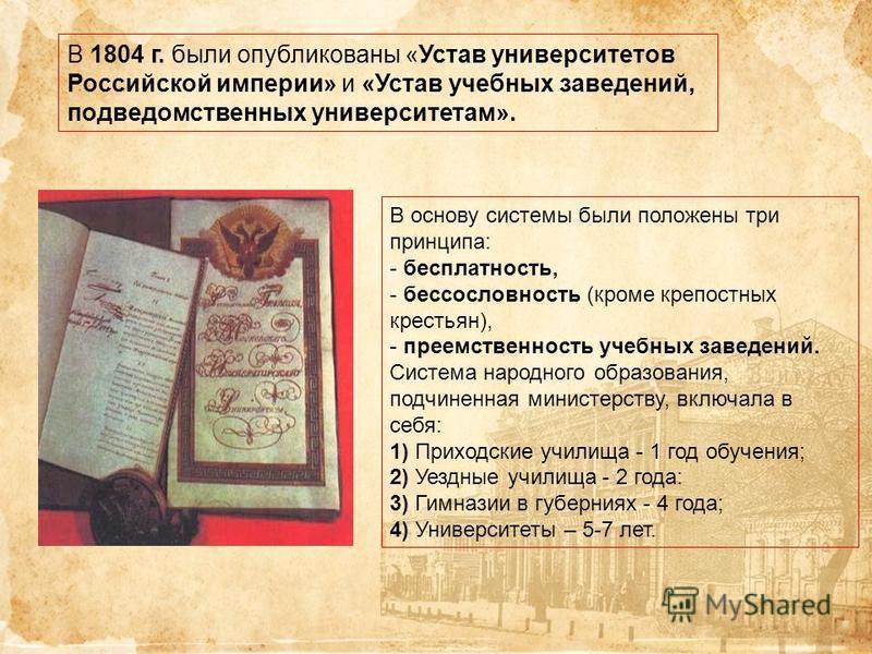 В 1804 г. были опубликованы «Устав университетов Российской империи» и «Устав учебных заведений, подведомственных университетам». В основу системы были положены три принципа: - бесплатность, - бессословность (кроме крепостных крестьян), - преемственн