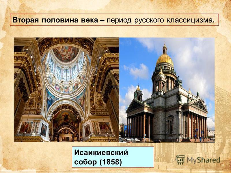 Вторая половина века – период русского классицизма. ива Исаикиевский собор (1858)
