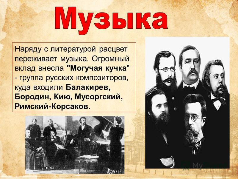 Наряду с литературой расцвет переживает музыка. Огромный вклад внесла Могучая кучка - группа русских композиторов, куда входили Балакирев, Бородин, Кию, Мусоргский, Римский-Корсаков.