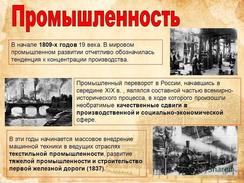 В начале 1809-х годов 19 века. В мировом промышленном развитии отчетливо обозначилась тенденция к концентрации производства. Промышленный переворот в России, начавшись в середине XIX в., являлся составной частью всемирно- исторического процесса, в хо