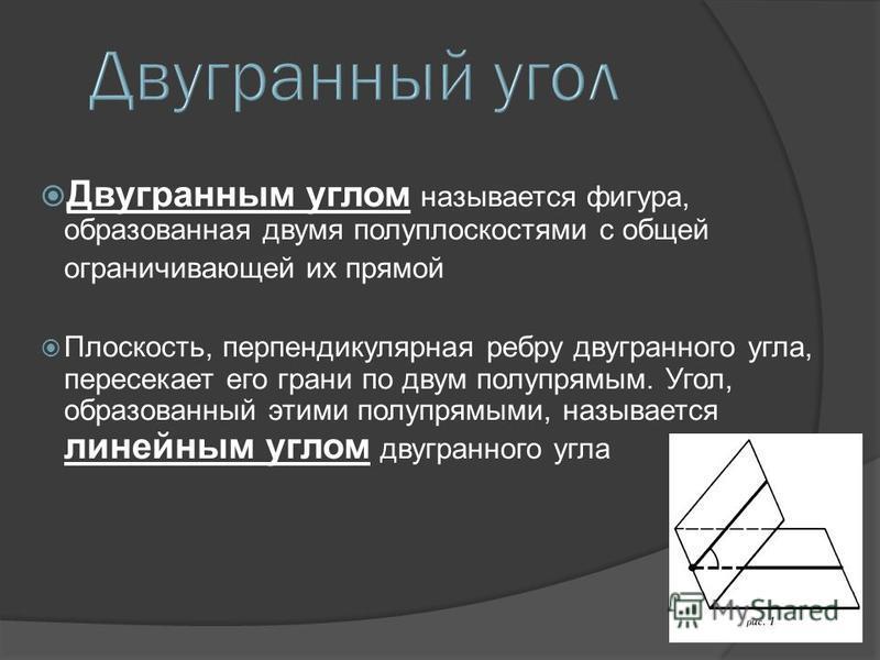 Двугранным углом называется фигура, образованная двумя полуплоскостями с общей ограничивающей их прямой Плоскость, перпендикулярная ребру двугранного угла, пересекает его грани по двум полупрямым. Угол, образованный этими полупрямыми, называется лине