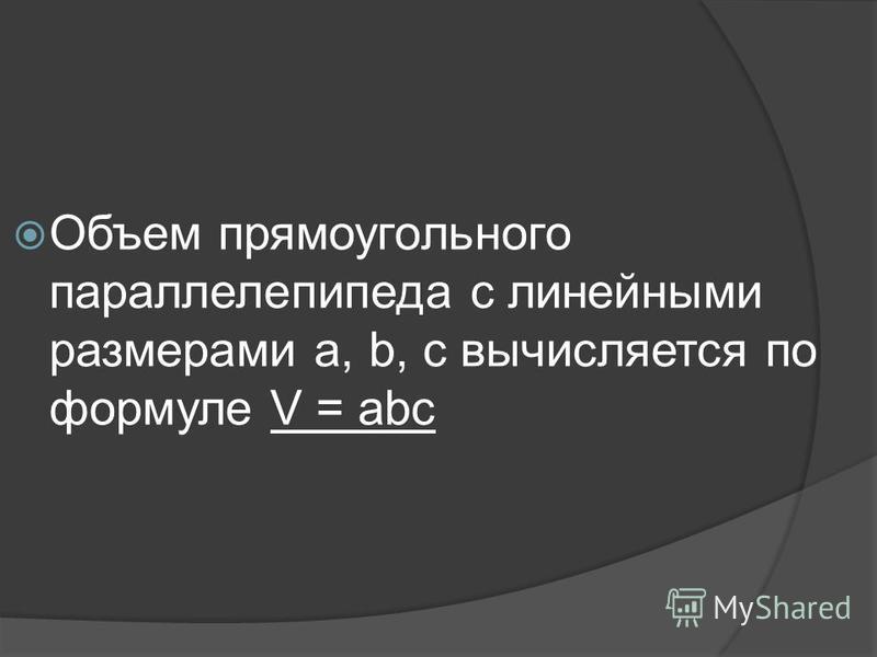 Объем прямоугольного параллелепипеда с линейными размерами a, b, c вычисляется по формуле V = abc